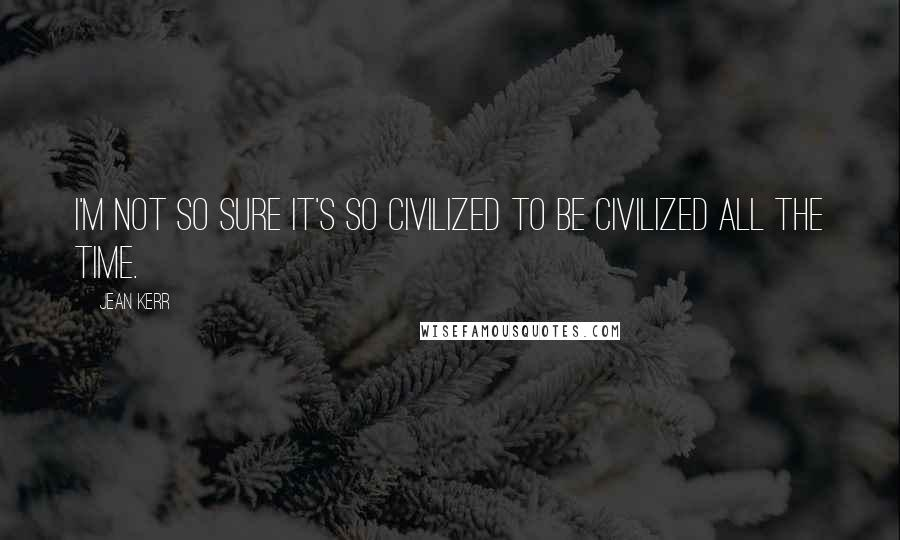 Jean Kerr quotes: I'm not so sure it's so civilized to be civilized all the time.
