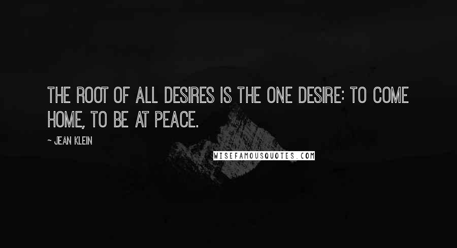 Jean Klein quotes: The root of all desires is the one desire: to come home, to be at peace.