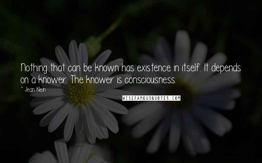 Jean Klein quotes: Nothing that can be known has existence in itself. It depends on a knower. The knower is consciousness.