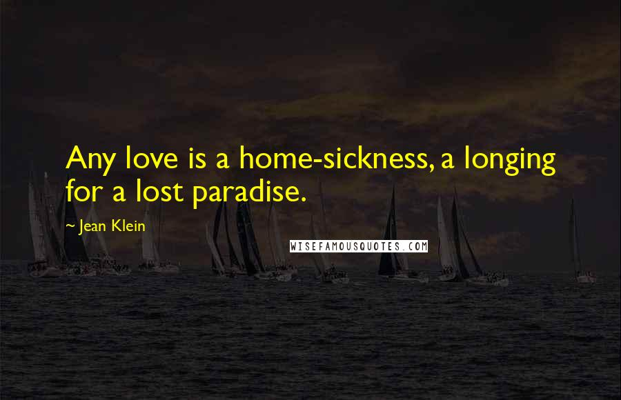 Jean Klein quotes: Any love is a home-sickness, a longing for a lost paradise.