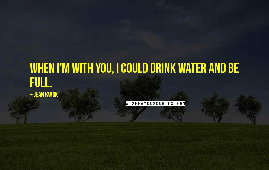 Jean Kwok quotes: When I'm with you, I could drink water and be full.