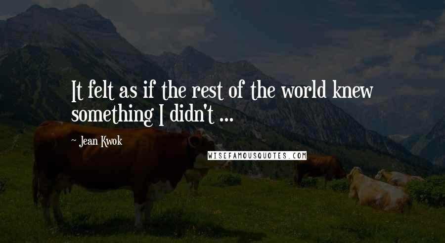 Jean Kwok quotes: It felt as if the rest of the world knew something I didn't ...