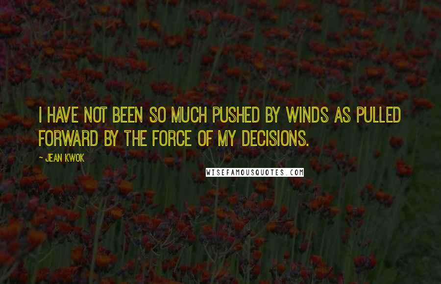 Jean Kwok quotes: I have not been so much pushed by winds as pulled forward by the force of my decisions.