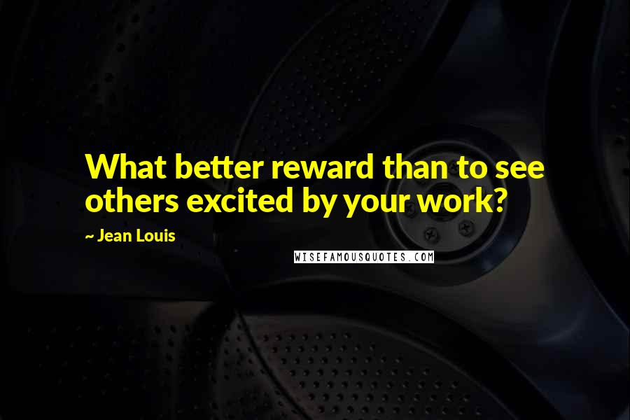 Jean Louis quotes: What better reward than to see others excited by your work?