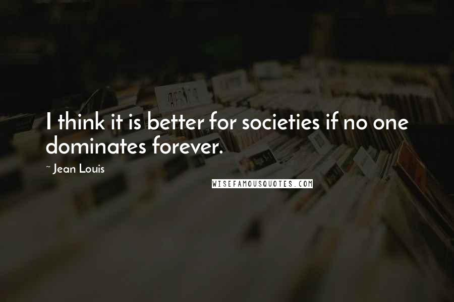 Jean Louis quotes: I think it is better for societies if no one dominates forever.