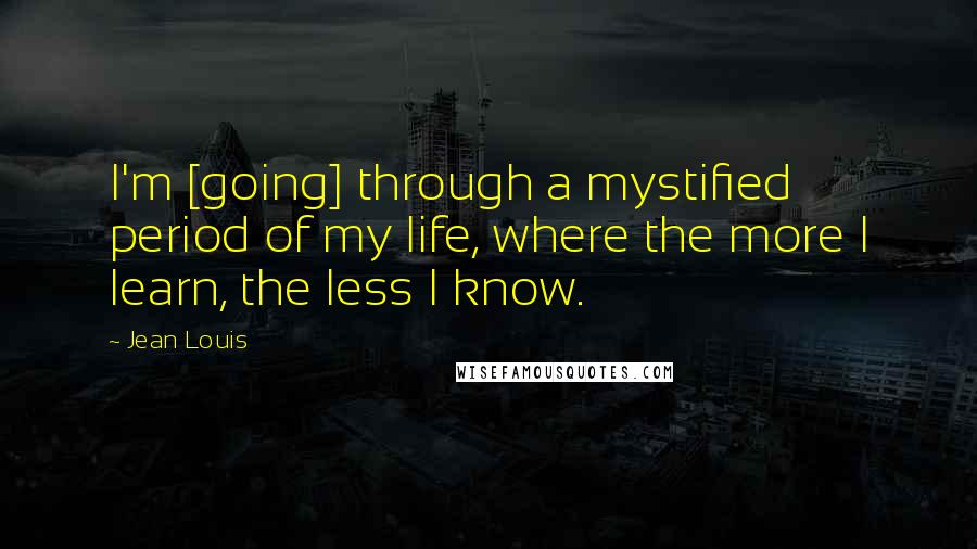 Jean Louis quotes: I'm [going] through a mystified period of my life, where the more I learn, the less I know.