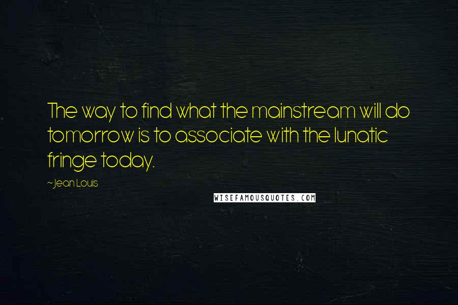 Jean Louis quotes: The way to find what the mainstream will do tomorrow is to associate with the lunatic fringe today.