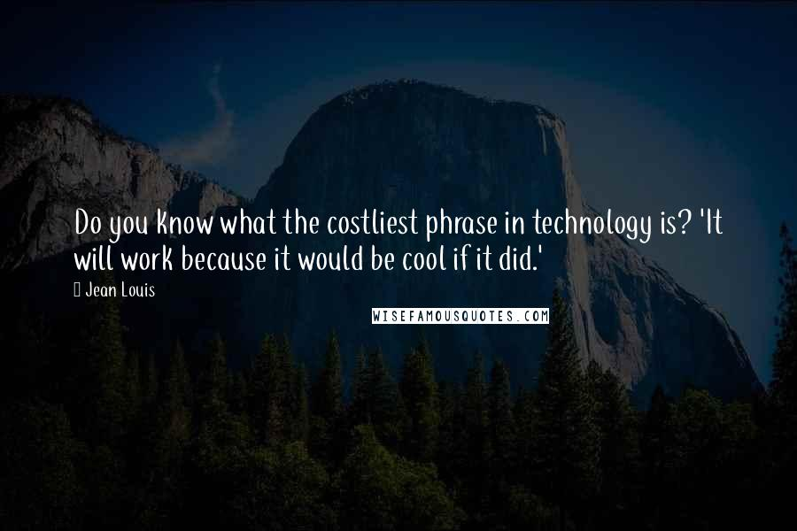 Jean Louis quotes: Do you know what the costliest phrase in technology is? 'It will work because it would be cool if it did.'