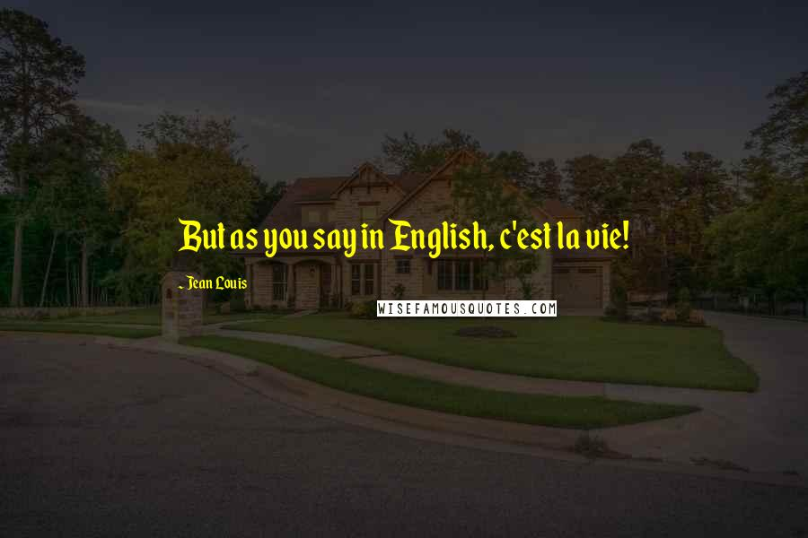 Jean Louis quotes: But as you say in English, c'est la vie!