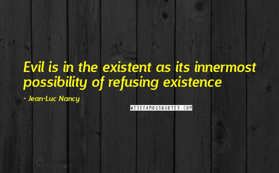 Jean-Luc Nancy quotes: Evil is in the existent as its innermost possibility of refusing existence