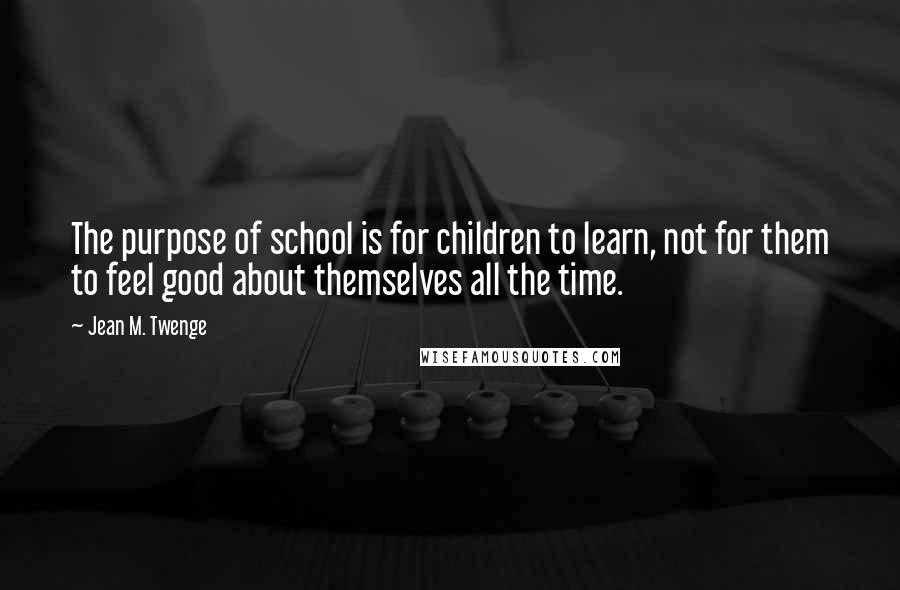 Jean M. Twenge quotes: The purpose of school is for children to learn, not for them to feel good about themselves all the time.