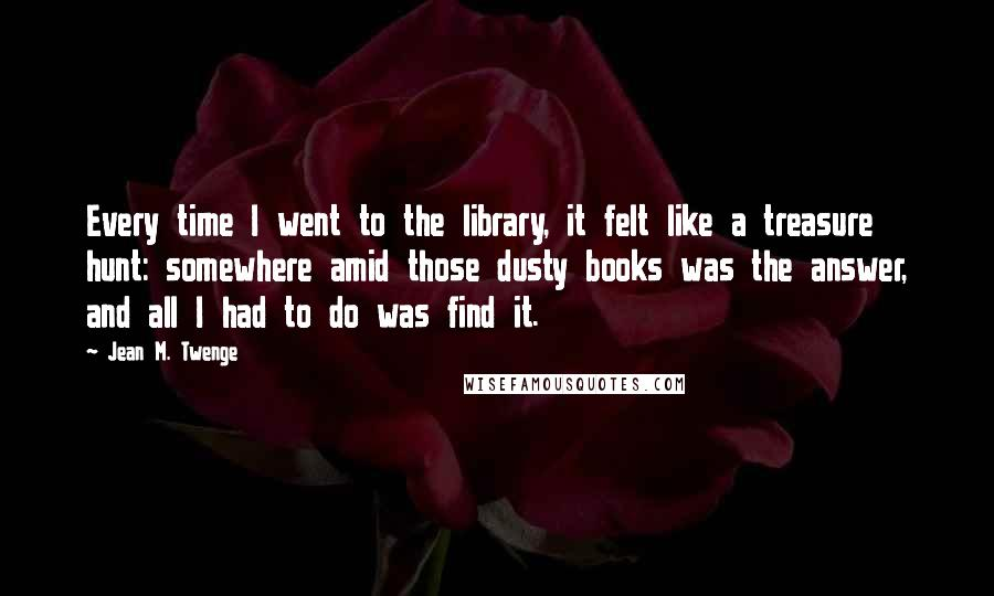 Jean M. Twenge quotes: Every time I went to the library, it felt like a treasure hunt: somewhere amid those dusty books was the answer, and all I had to do was find it.