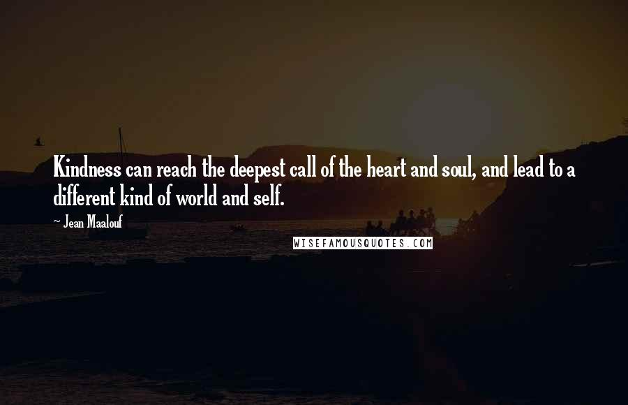 Jean Maalouf quotes: Kindness can reach the deepest call of the heart and soul, and lead to a different kind of world and self.