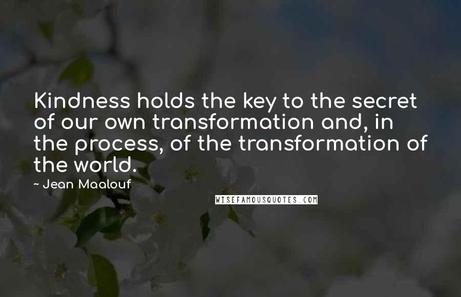 Jean Maalouf quotes: Kindness holds the key to the secret of our own transformation and, in the process, of the transformation of the world.