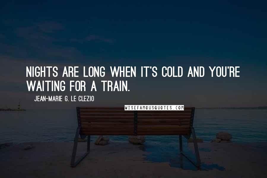 Jean-Marie G. Le Clezio quotes: Nights are long when it's cold and you're waiting for a train.