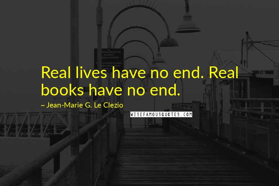 Jean-Marie G. Le Clezio quotes: Real lives have no end. Real books have no end.