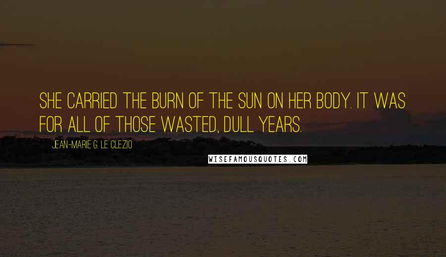 Jean-Marie G. Le Clezio quotes: She carried the burn of the sun on her body. It was for all of those wasted, dull years.