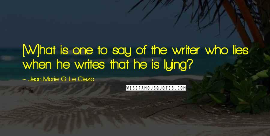 Jean-Marie G. Le Clezio quotes: [W]hat is one to say of the writer who lies when he writes that he is lying?