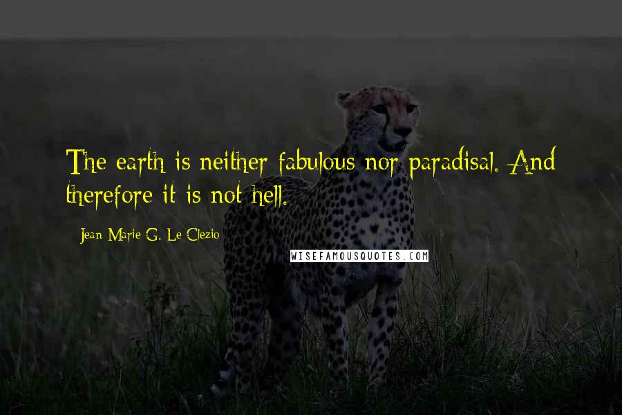 Jean-Marie G. Le Clezio quotes: The earth is neither fabulous nor paradisal. And therefore it is not hell.
