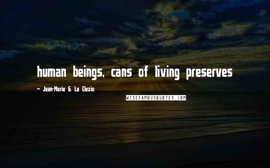 Jean-Marie G. Le Clezio quotes: human beings, cans of living preserves