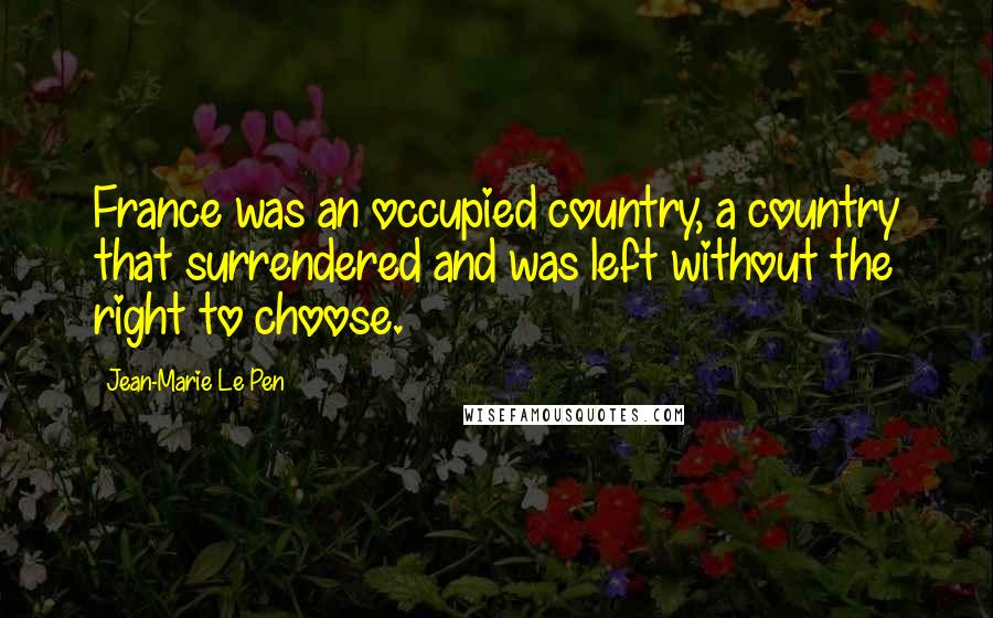 Jean-Marie Le Pen quotes: France was an occupied country, a country that surrendered and was left without the right to choose.