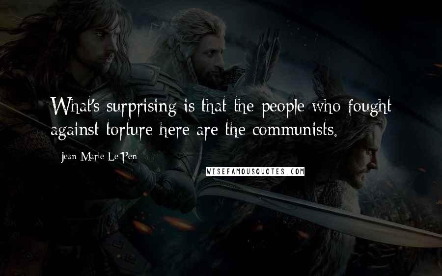 Jean-Marie Le Pen quotes: What's surprising is that the people who fought against torture here are the communists.