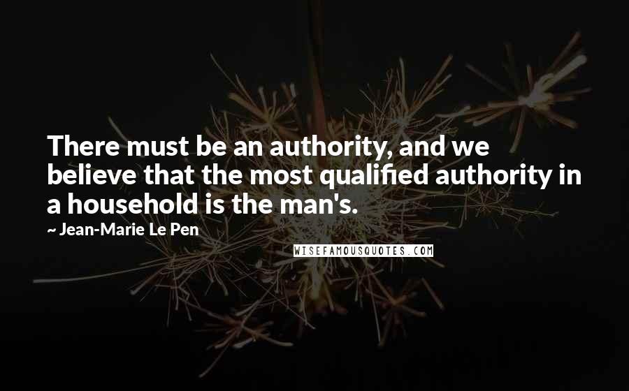Jean-Marie Le Pen quotes: There must be an authority, and we believe that the most qualified authority in a household is the man's.