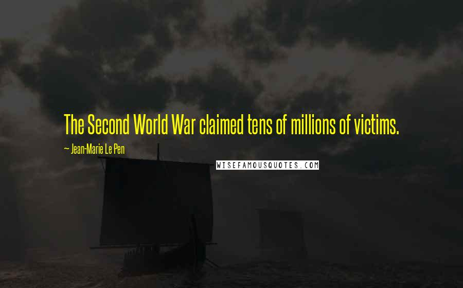 Jean-Marie Le Pen quotes: The Second World War claimed tens of millions of victims.