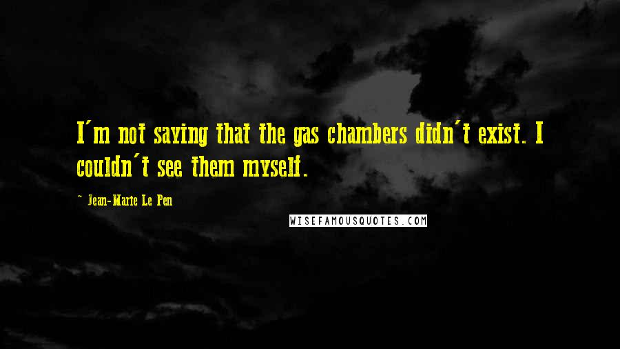 Jean-Marie Le Pen quotes: I'm not saying that the gas chambers didn't exist. I couldn't see them myself.