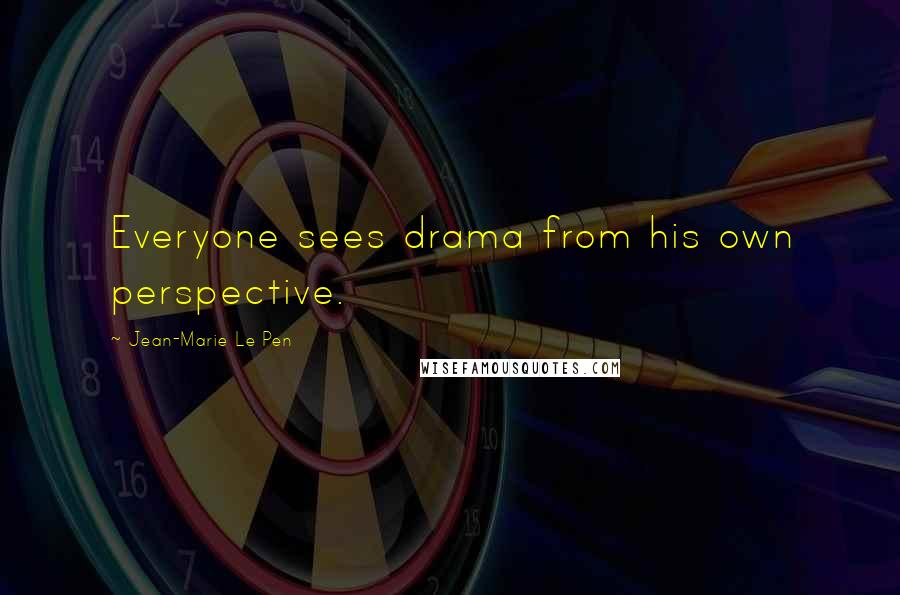 Jean-Marie Le Pen quotes: Everyone sees drama from his own perspective.