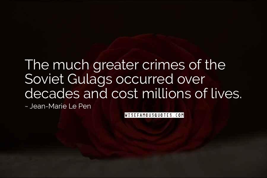 Jean-Marie Le Pen quotes: The much greater crimes of the Soviet Gulags occurred over decades and cost millions of lives.