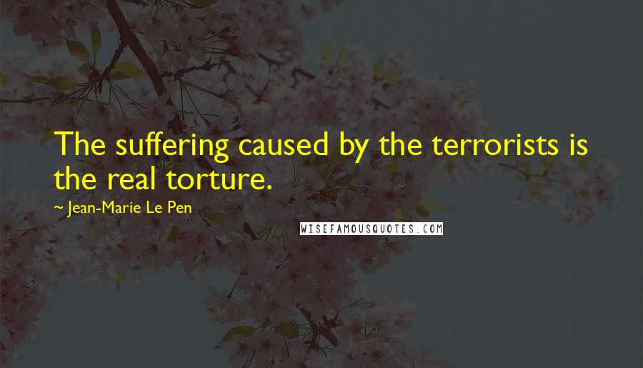 Jean-Marie Le Pen quotes: The suffering caused by the terrorists is the real torture.