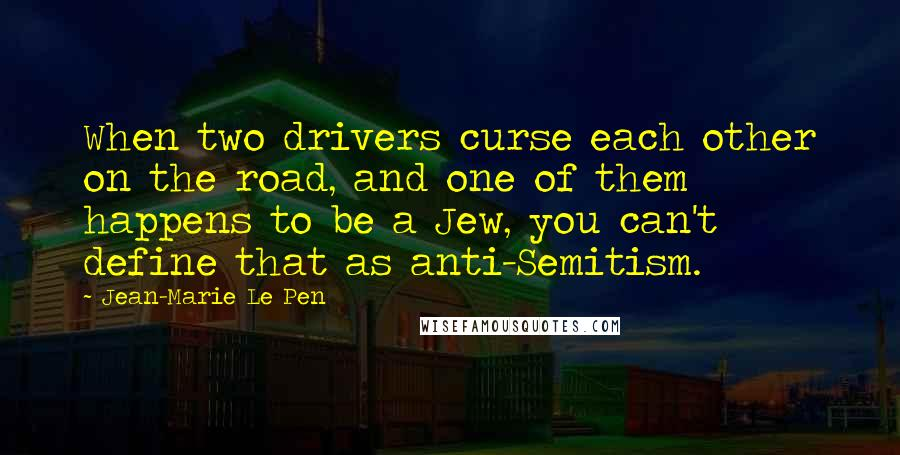 Jean-Marie Le Pen quotes: When two drivers curse each other on the road, and one of them happens to be a Jew, you can't define that as anti-Semitism.