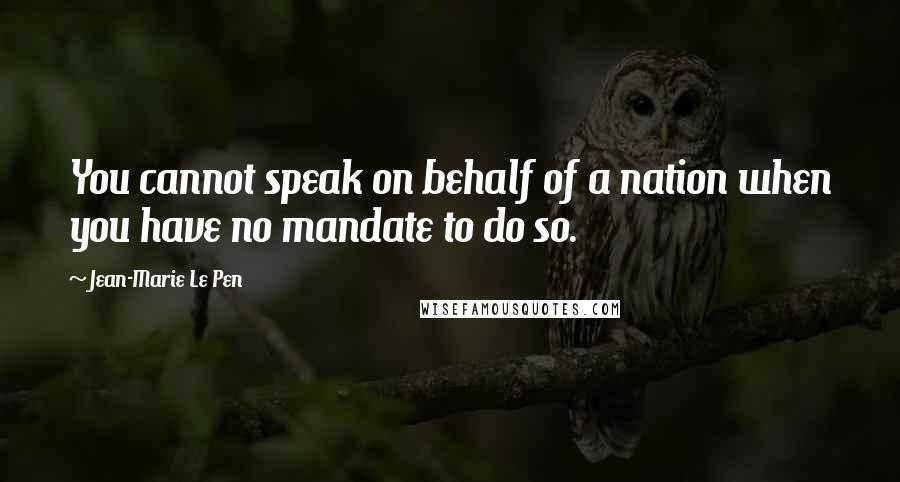 Jean-Marie Le Pen quotes: You cannot speak on behalf of a nation when you have no mandate to do so.