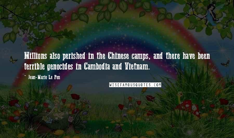 Jean-Marie Le Pen quotes: Millions also perished in the Chinese camps, and there have been terrible genocides in Cambodia and Vietnam.