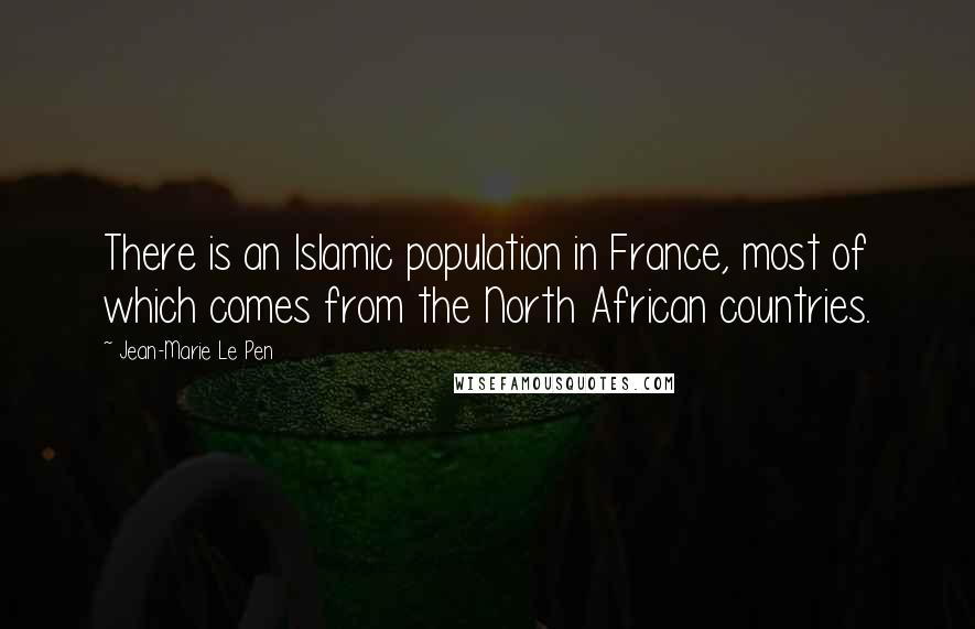 Jean-Marie Le Pen quotes: There is an Islamic population in France, most of which comes from the North African countries.