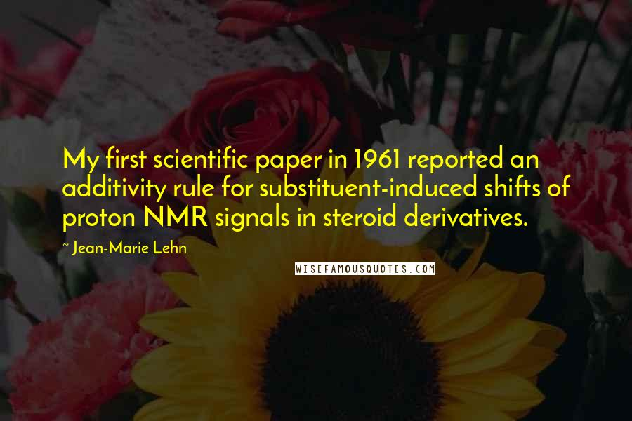 Jean-Marie Lehn quotes: My first scientific paper in 1961 reported an additivity rule for substituent-induced shifts of proton NMR signals in steroid derivatives.