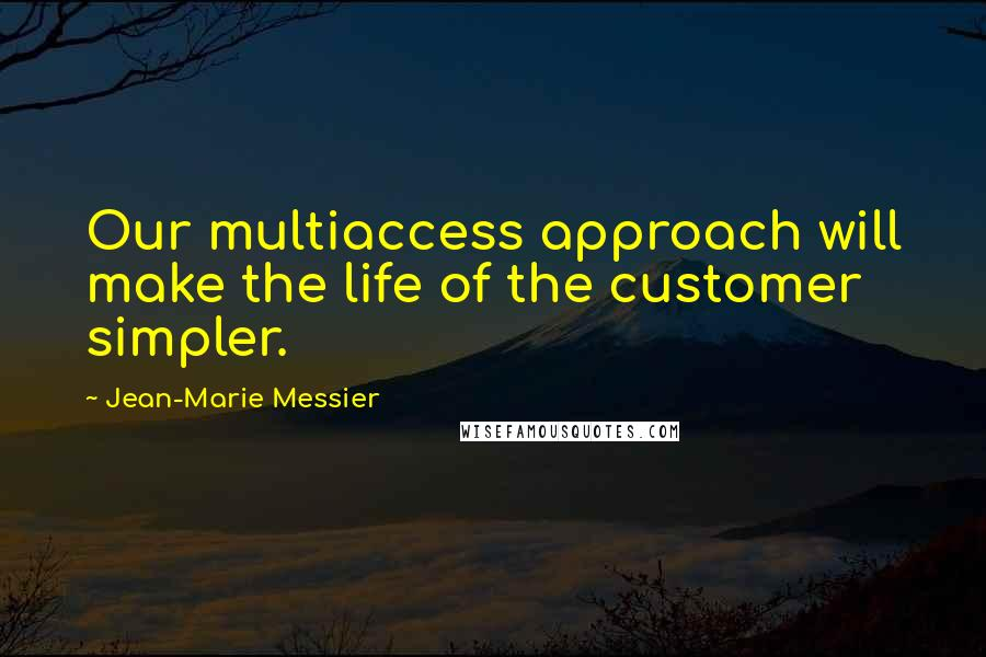 Jean-Marie Messier quotes: Our multiaccess approach will make the life of the customer simpler.
