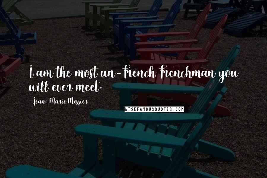 Jean-Marie Messier quotes: I am the most un-French Frenchman you will ever meet.