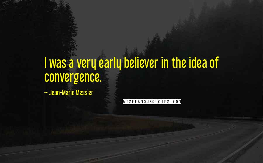 Jean-Marie Messier quotes: I was a very early believer in the idea of convergence.