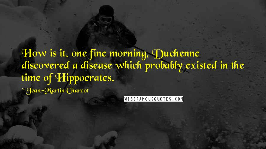 Jean-Martin Charcot quotes: How is it, one fine morning, Duchenne discovered a disease which probably existed in the time of Hippocrates.