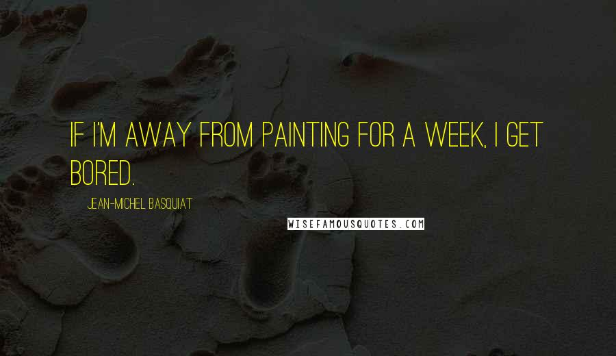 Jean-Michel Basquiat quotes: If I'm away from painting for a week, I get bored.