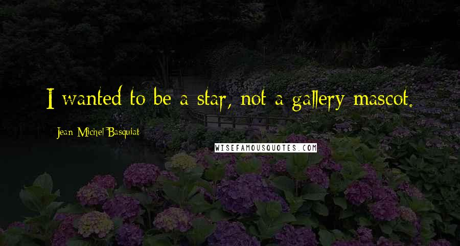 Jean-Michel Basquiat quotes: I wanted to be a star, not a gallery mascot.