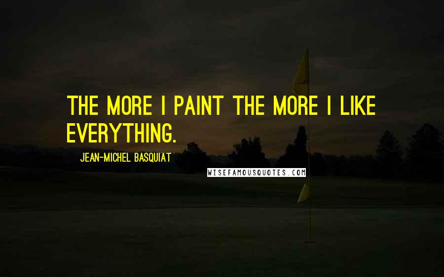 Jean-Michel Basquiat quotes: The more I paint the more I like everything.