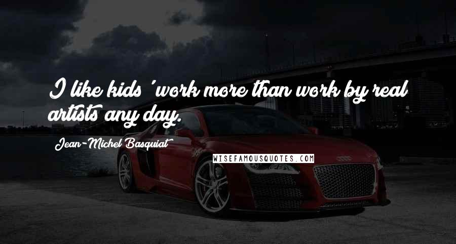 Jean-Michel Basquiat quotes: I like kids' work more than work by real artists any day.