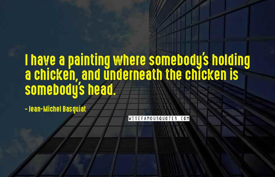 Jean-Michel Basquiat quotes: I have a painting where somebody's holding a chicken, and underneath the chicken is somebody's head.