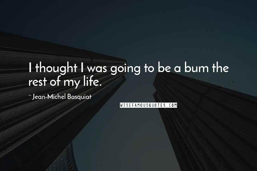 Jean-Michel Basquiat quotes: I thought I was going to be a bum the rest of my life.