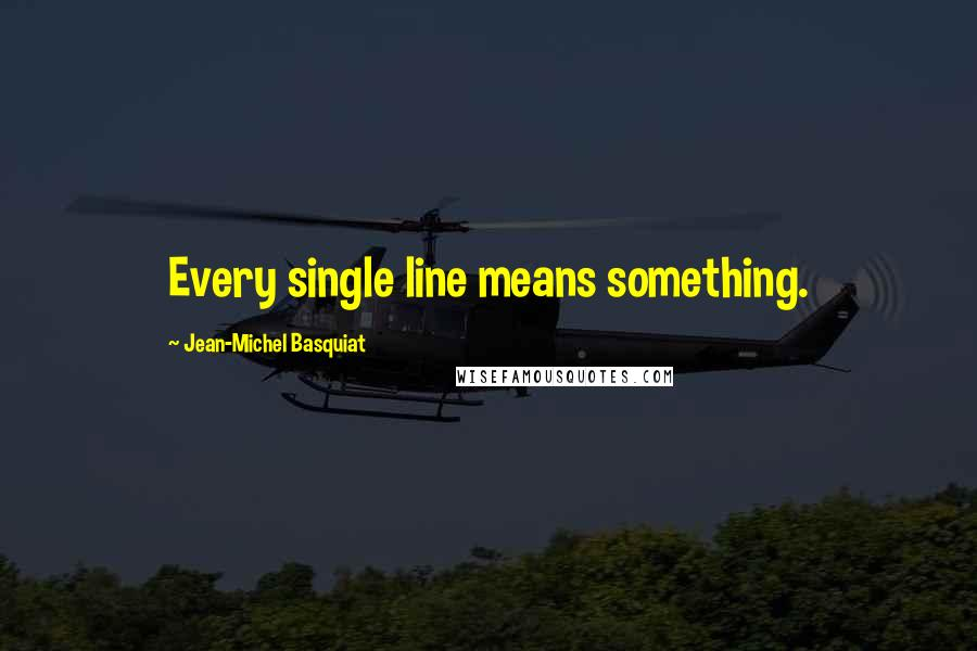 Jean-Michel Basquiat quotes: Every single line means something.