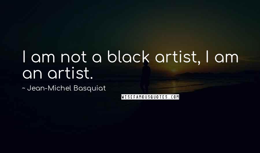 Jean-Michel Basquiat quotes: I am not a black artist, I am an artist.