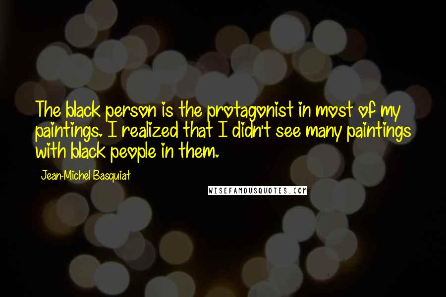 Jean-Michel Basquiat quotes: The black person is the protagonist in most of my paintings. I realized that I didn't see many paintings with black people in them.